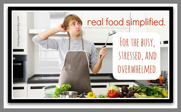 Real food simplified for the busy, stressed or overwhelmed